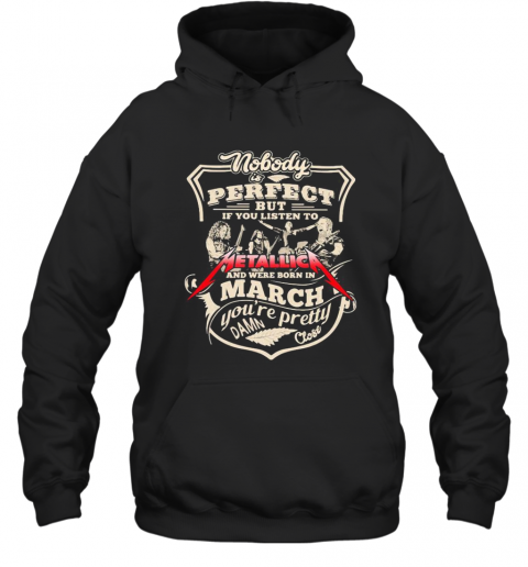 Nobody Is Perfect But If You Listen To Metallica Band And Were Born In March You'Re Pretty Damn Close T-Shirt Unisex Hoodie