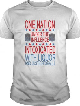 One Nation Under The Influence Intoxicated With Liquor And Justice For All shirt