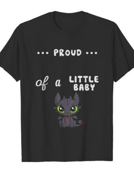 Proud of a little baby toothless shirt