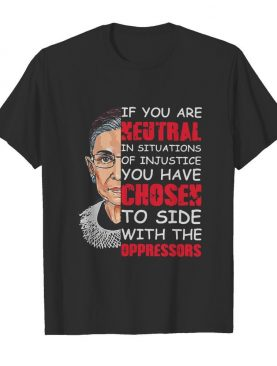 Ruth Bader Ginsburg If You Are Neutral In Situations Of Injustice You Have Chosen The Side Of The Oppressor shirt