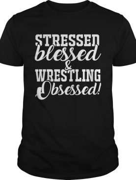 Stressed blessed and wrestling obsessed shirt