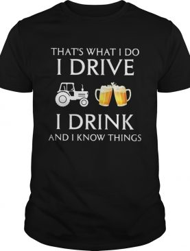 Tractor thats what i do i drive i drink beer and i know things shirt