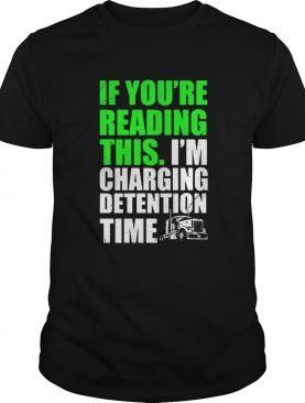 Trucker if youre reading this im charging detention time shirt
