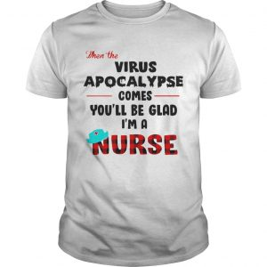 Virus Apocalypse Comes Youll Be Glad Im A Nurse shirt