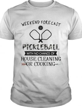 Weekend forecast pickleball with no chance of house cleaning shirt