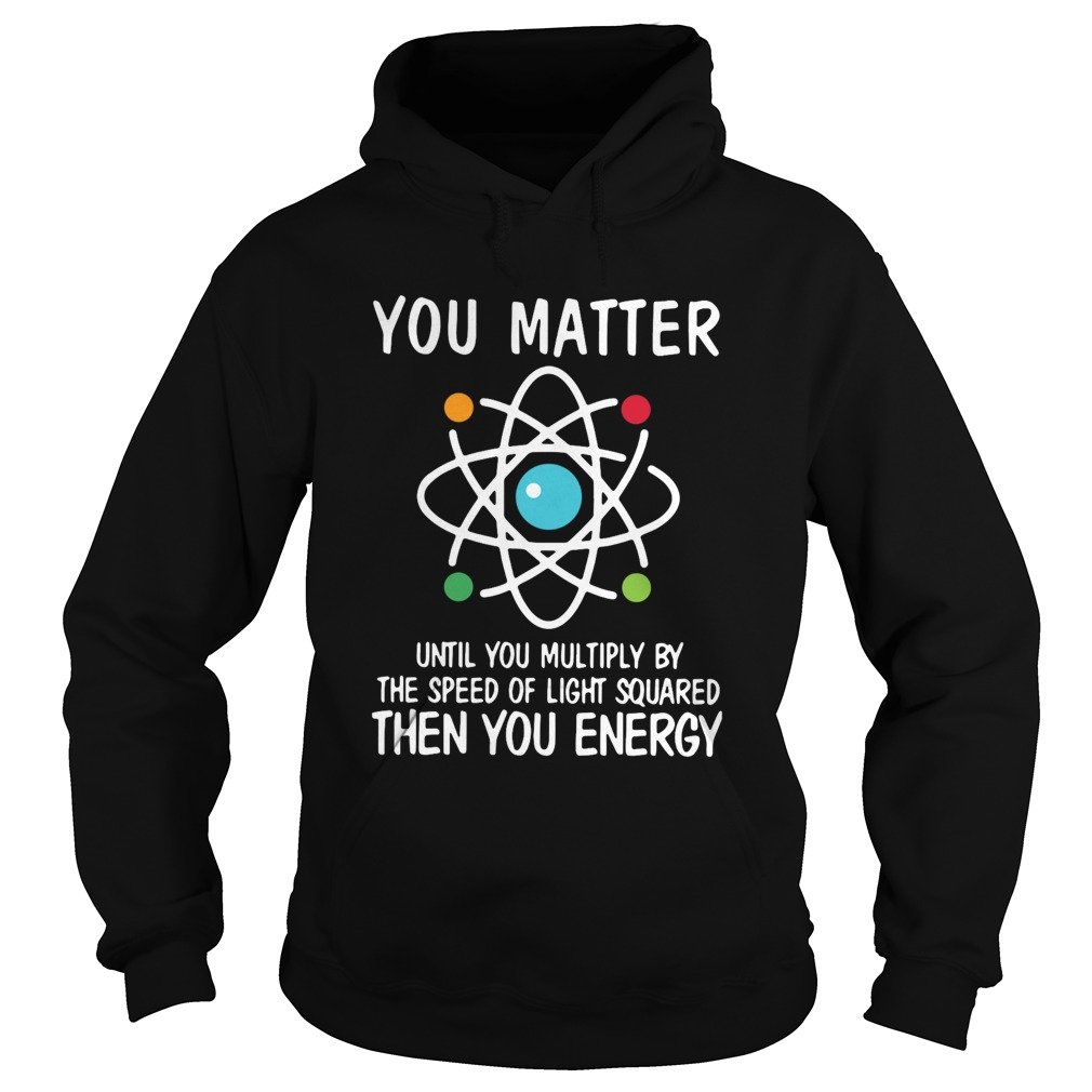 You Matter Until You Multiply By The Speed Of Light Squared Then You Energy  Hoodie