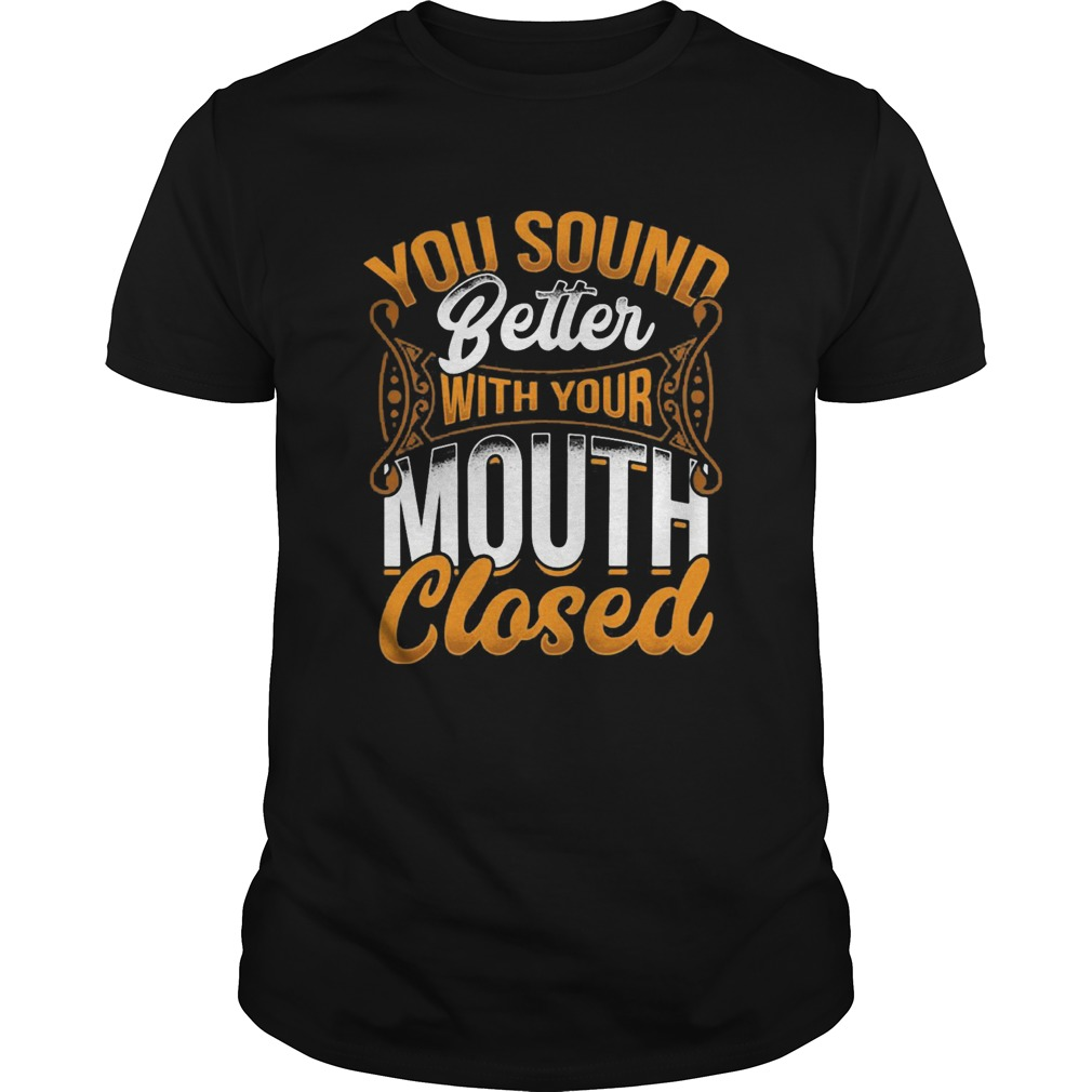 You Sound Better With Your Mouth Closed  Unisex