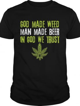 god made weed man made beer in god we trust shirt