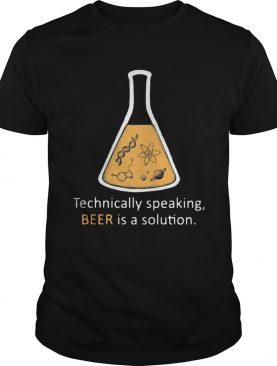 Chemistry Technically Speaking Beer Is A Solution shirt