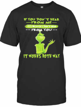 Grinch If You Don'T Hear From Me It'S Because I Don'T Hear From You It Works Both Way T-Shirt