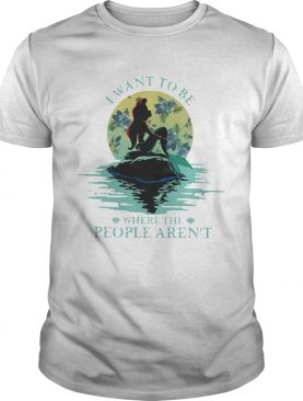 I Want To Be Where The People Arent shirt