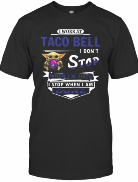 I Work At Taco Bell I Don'T Stop When I'M Tired Baby Yoda T-Shirt