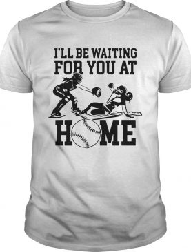 Ill be waiting for you at home shirt