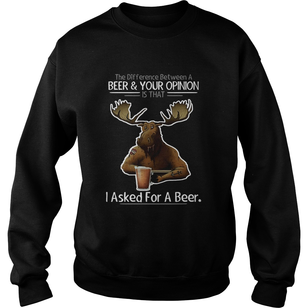 The difference between a beer and your opinion is that i asked for a beer black  Sweatshirt