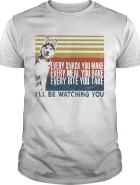 Every Snack You Make Every Meal You Bake Every Bite You Take Ill Be Watching You Husky Dog Vintage