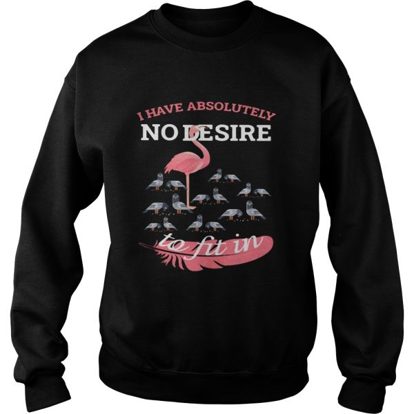 Flamingo i have absolutely no desire to fit in  Sweatshirt