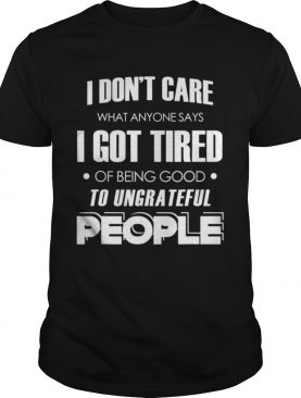 I dont care what anyone says shirt