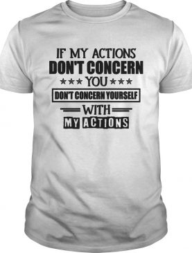 IF MY ACTIONS DONT CONCERN YOU DONT CONCERN YOURSELF WITH MY ACTIONS shirt