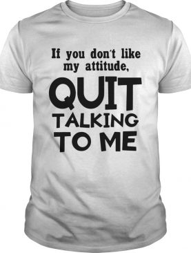 If you dont like may attitude quit talking to me shirt