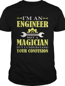 Im An Engineer Not A Magician But I Understand Your Confusion shirt