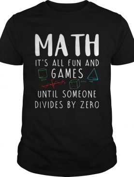 Math Its All Fun And Games Until Someone Divides By Zero shirt