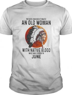 Never Underestimate An Old Woman With Native Blood Who Was Born In June Sunset shirt