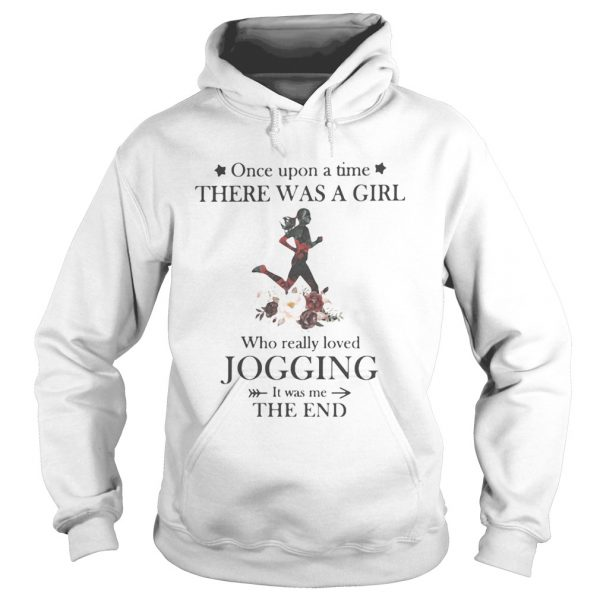Once upon a time there was a girl Who really loved Jogging It was me the end  Hoodie
