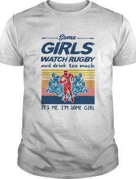 Some Girls Watch Rugby And Drink Too Much Its Me Im Some Girl Vintage shirt