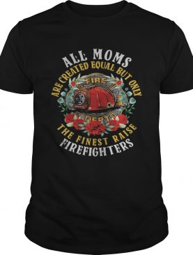 All moms are created equal but only the finest raise firefighters flowers shirt