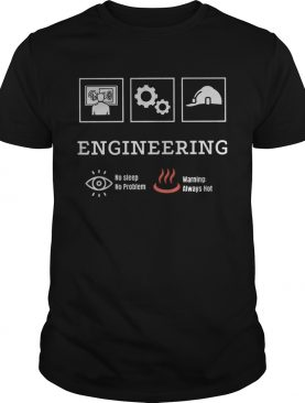 Engineering no sleep no problem warning always hot shirt