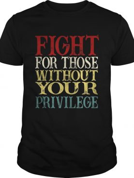 Fight For Those Without Your Privilege shirt