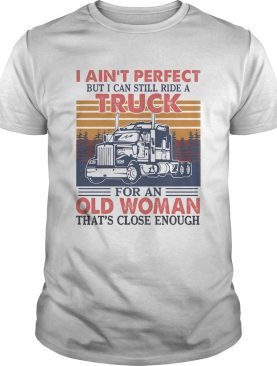 I Aint Perfect But I Can Still Ride A Truck For An Old Woman Thats Close Enough Vintage Retro shi