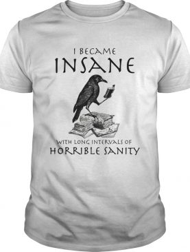 I Became Insane With Long Intervals Of Horrible Sanity shirt