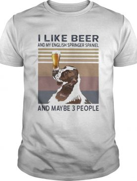 I LIKE BEER AND MY ENGLISH SPRINGER SPANIEL AND MAYBE 3 PEOPLE VINTAGE RETRO shirt