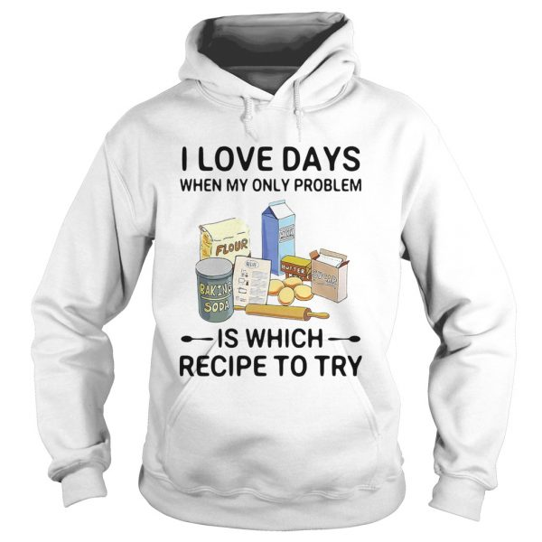 I Love Days When My Only Problem Is Which Recipe To Try Baking  Hoodie