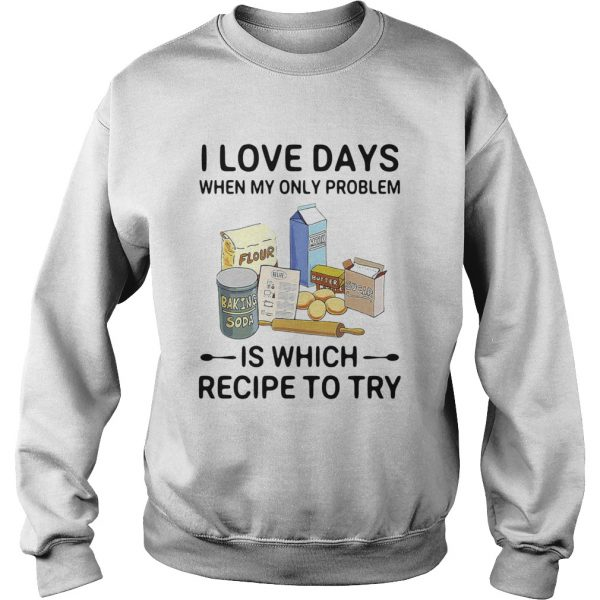 I Love Days When My Only Problem Is Which Recipe To Try Baking  Sweatshirt