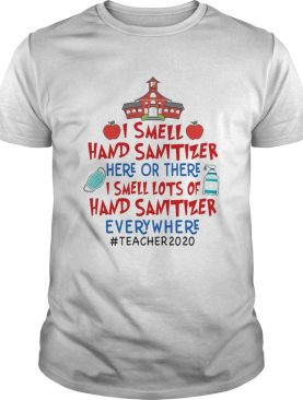 I Smell Hand Sanitizer Here Or There I Smell Lots Of Hand Sanitizer Everywhere Teacher 2020 shirt