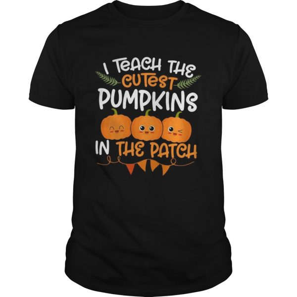 I Teach The Cutest Pumpkins In The Patch  Unisex
