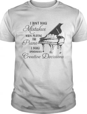 I dont make mistakes when playing the piano i make spontaneous creative decisions shirt