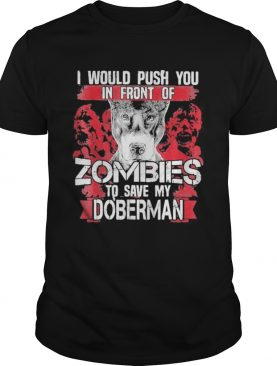 I would push you in front of zombies to save my doberman dog quote shirt