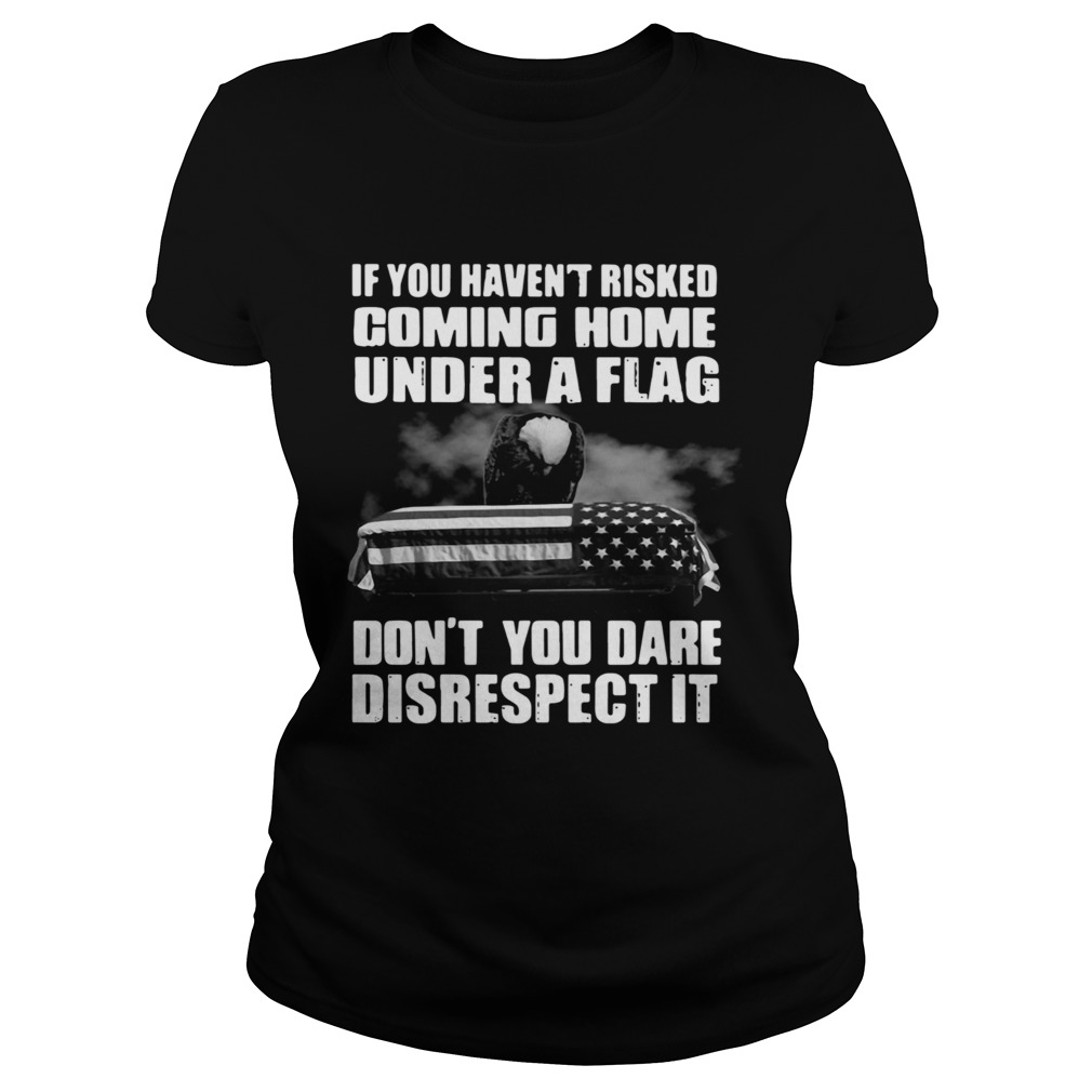 If You Havent Risked Coming Home Under A Flag Dont You Dare Disrespect It Classic Ladies
