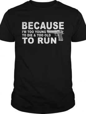 Im Too Young To Die And Too Old To Run shirt