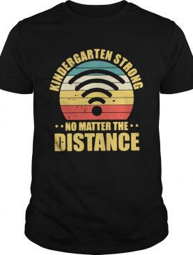 Kindergarten Strong No Matter The Distance shirt