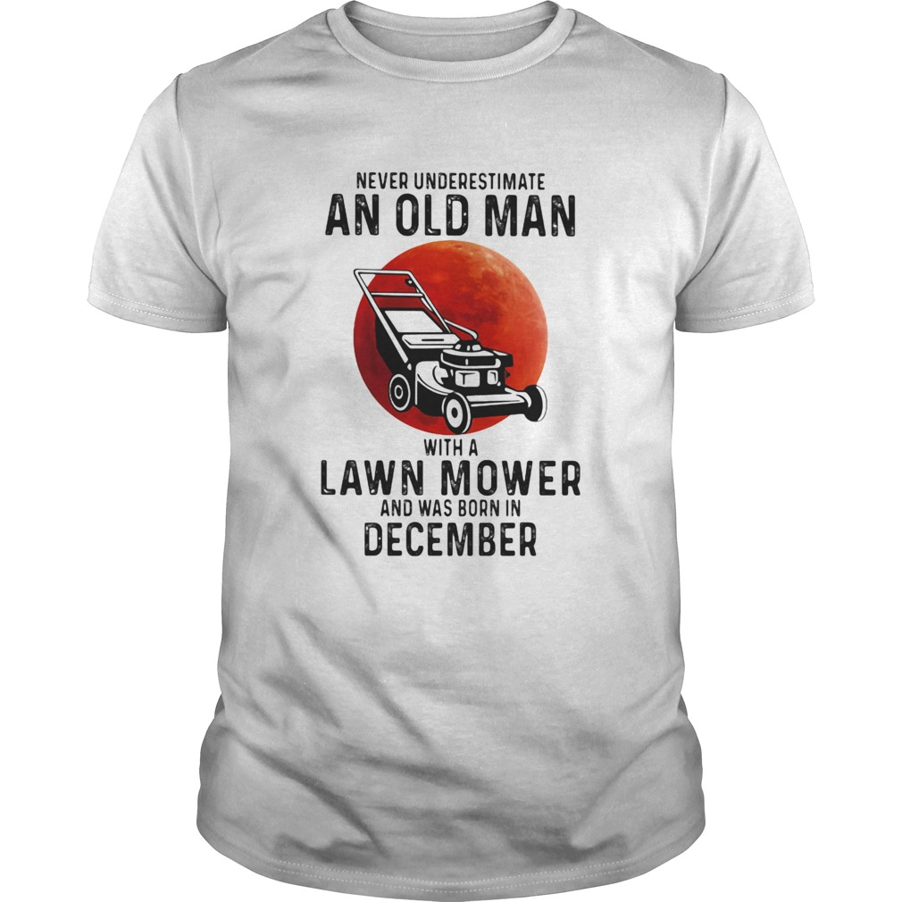 Never underestimate an old man with a lawn mower and was born in december Unisex