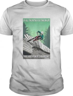 Of All The Paths You Take In Life Make Sure A Few Of Them Are Dirt John Muir shirt