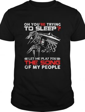 Oh youre trying to sleep let me play you the song of my people shirt