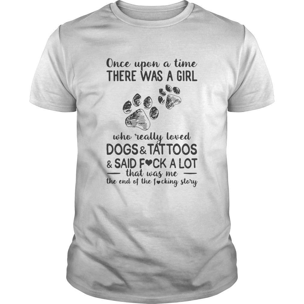 Once Upon A Time There Was A Girl Who Really Loved Paw Dogs And Tattoos And Said Fuck A Lot That Wa Unisex
