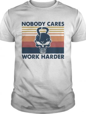Skull Weightlifting Nobody Cares Work Harder Vintage shirt