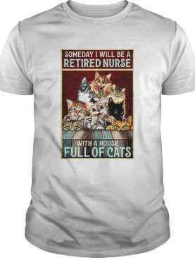 Someday I Will Be A Retired Nurse With A House Full Of Cats shirt