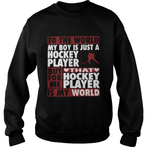 To The World My Boy Is Just A Hockey Player But For Me That Hockey Player Is My World  Sweatshirt